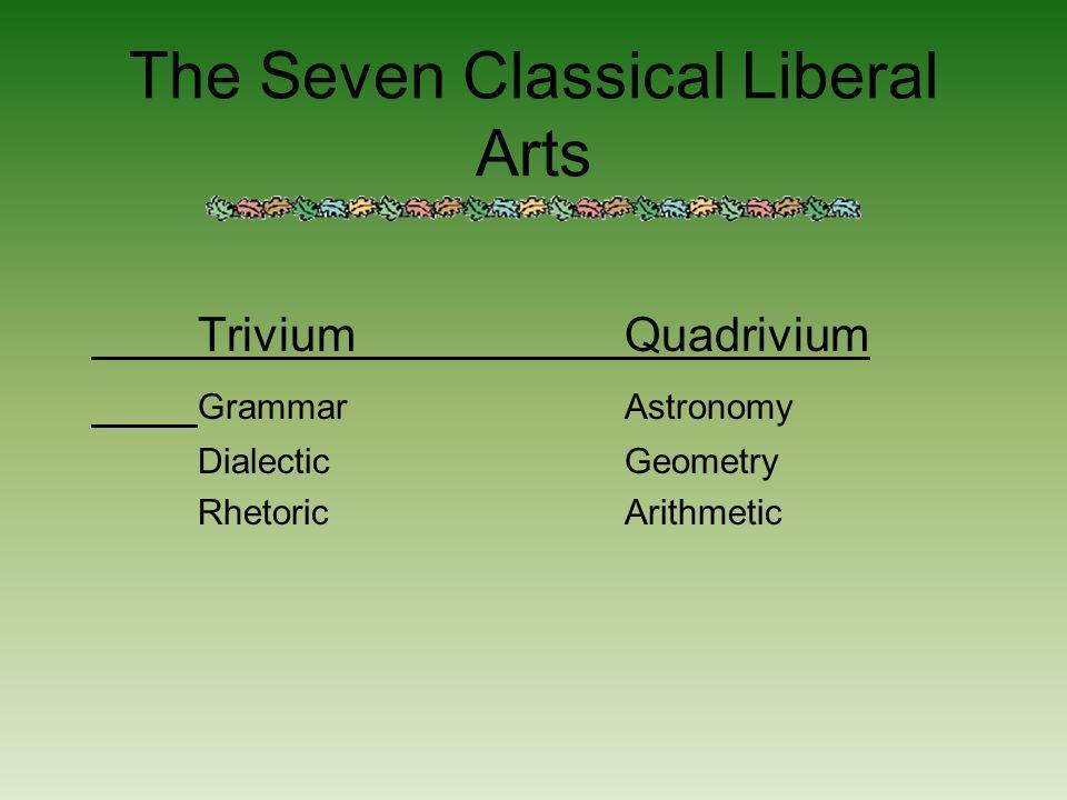 The Seven Classical Liberal Arts TriviumQuadrivium GrammarAstronomy DialecticGeometry RhetoricArithmetic