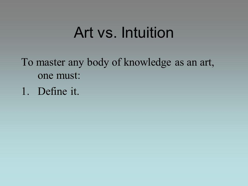 Art vs. Intuition To master any body of knowledge as an art, one must: 1.Define it.