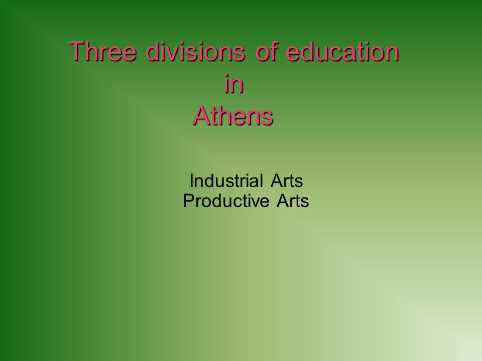 Three divisions of education in Athens Industrial Arts Productive Arts