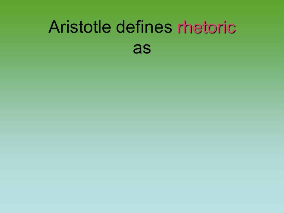 rhetoric Aristotle defines rhetoric as