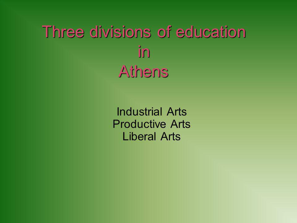 Three divisions of education in Athens Industrial Arts Productive Arts Liberal Arts