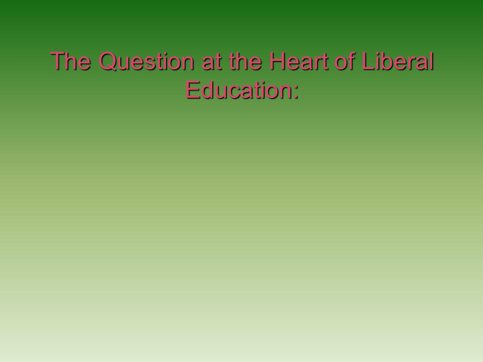 The Question at the Heart of Liberal Education: