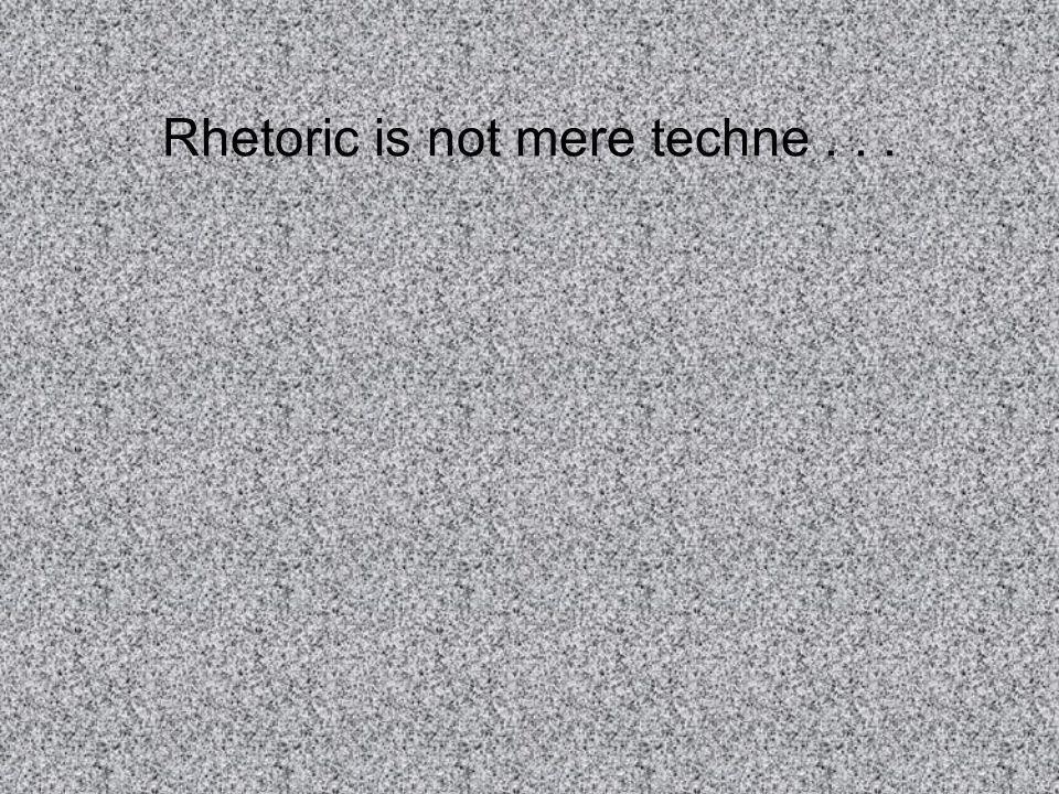 Rhetoric is not mere techne...