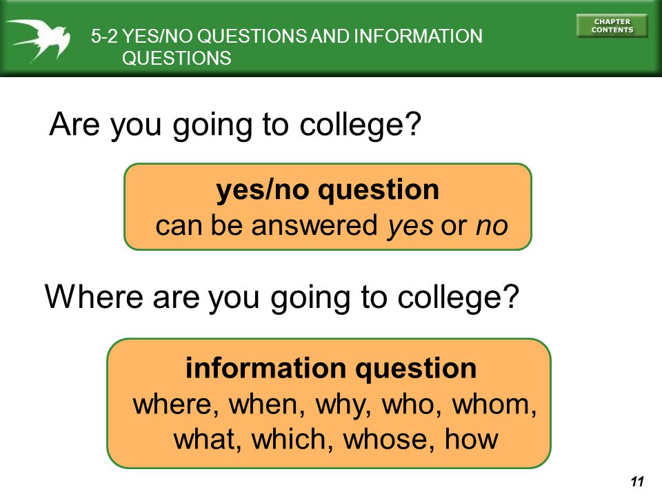 11 5-2 YES/NO QUESTIONS AND INFORMATION QUESTIONS yes/no question can be answered yes or no Are you going to college? Where are you going to college?