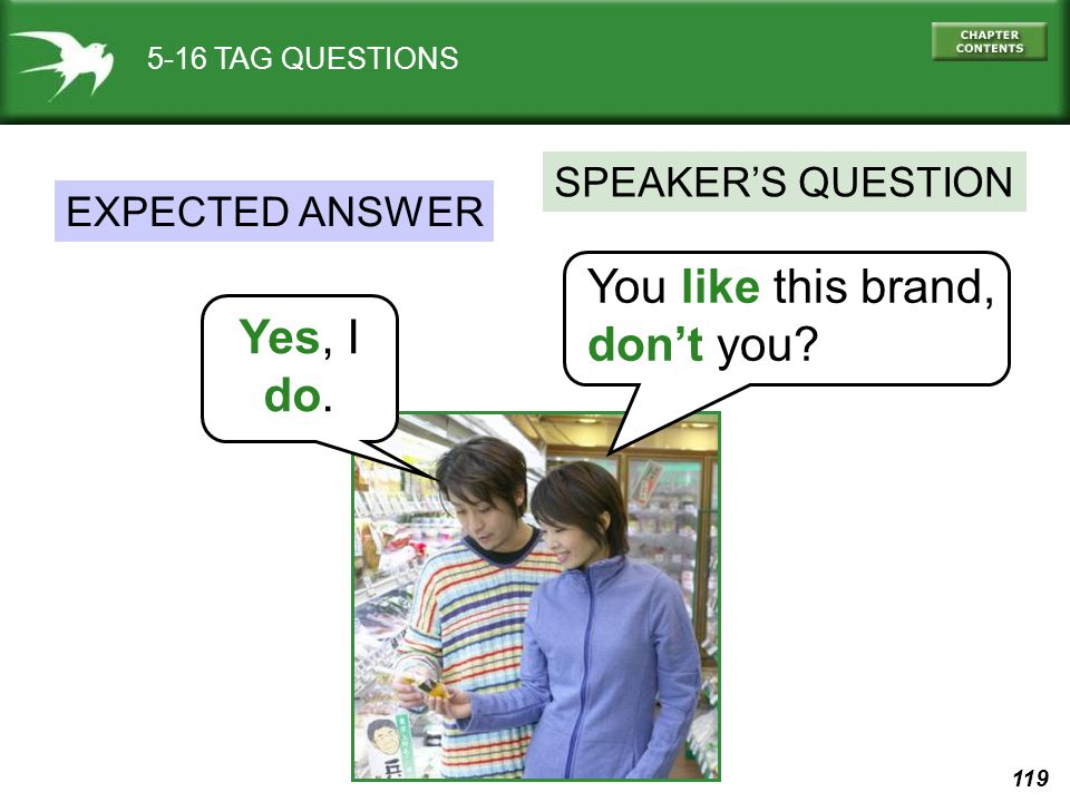 119 5-16 TAG QUESTIONS You like this brand, don't you? SPEAKER'S QUESTION Yes, I do. EXPECTED ANSWER