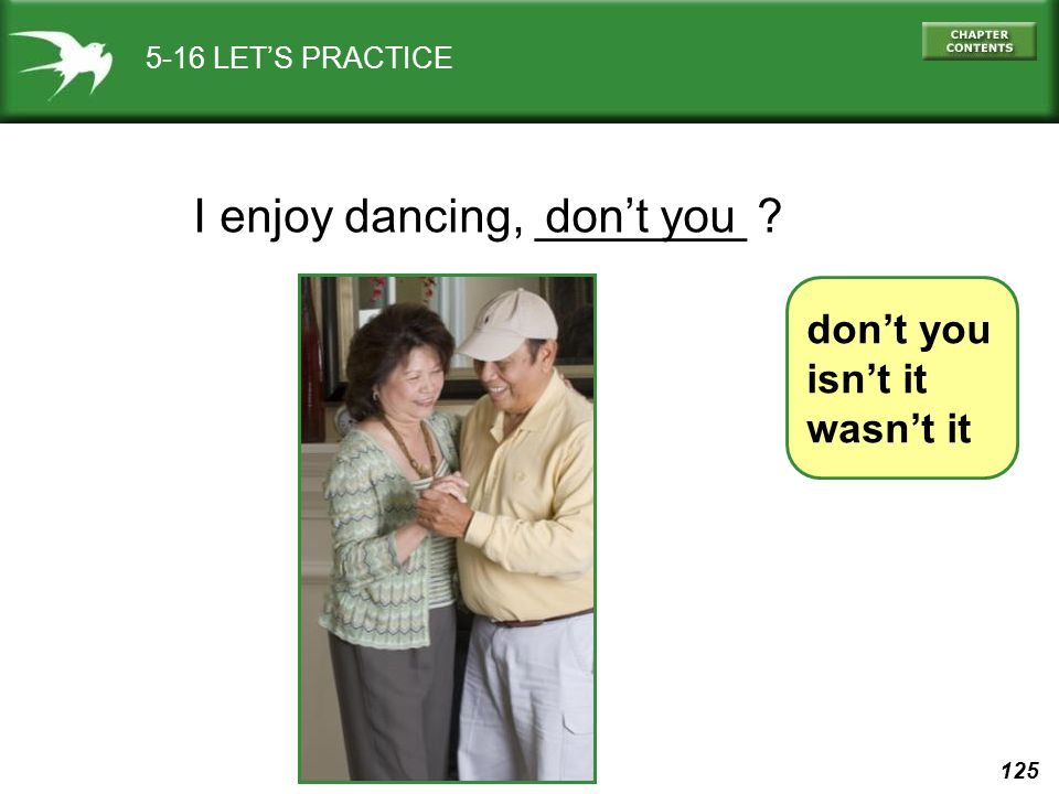 125 5-16 LET'S PRACTICE I enjoy dancing, ________ ? don't you isn't it wasn't it don't you