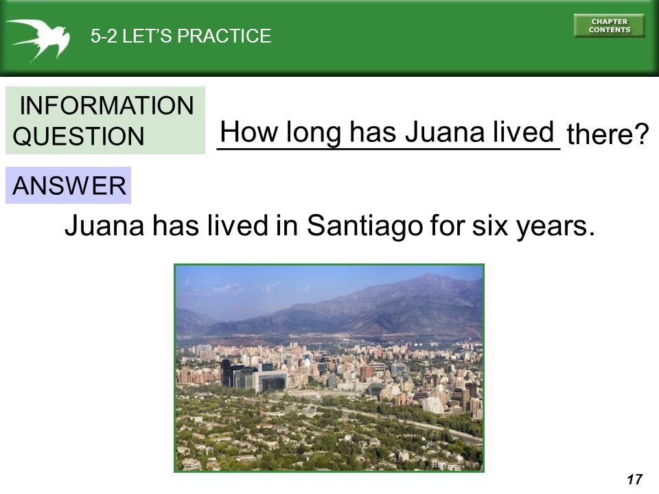 17 5-2 LET'S PRACTICE _____________________ there? ANSWER INFORMATION QUESTION Juana has lived in Santiago for six years. How long has Juana lived