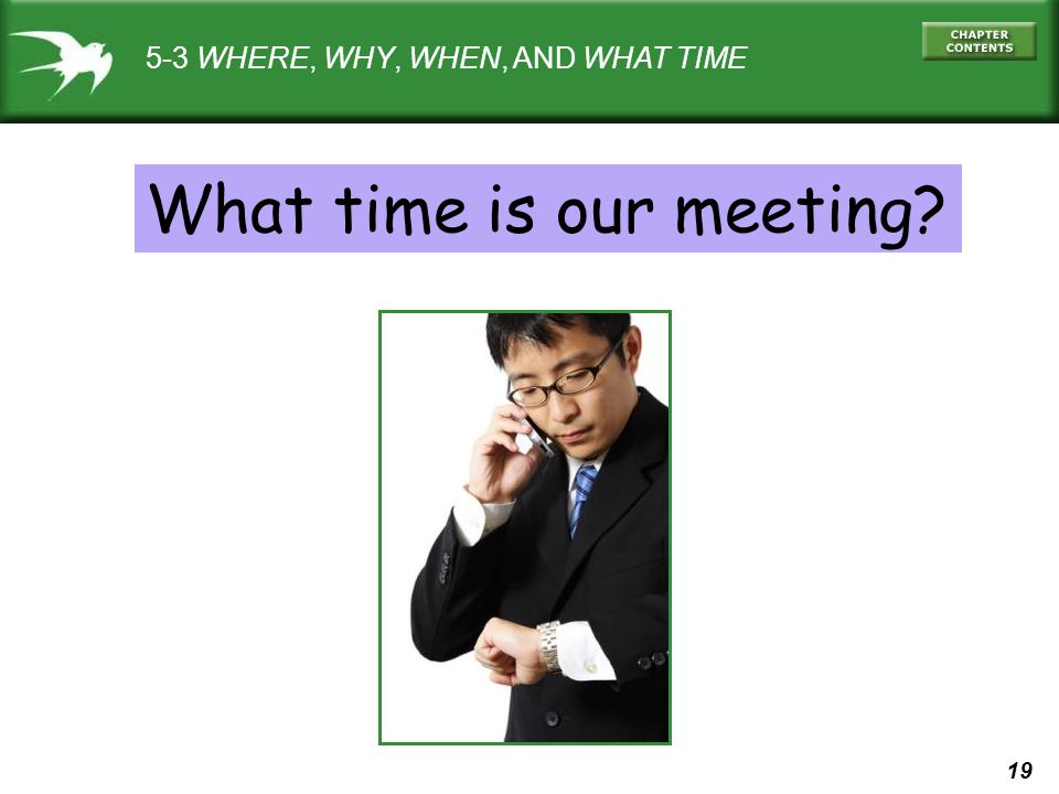 19 5-3 WHERE, WHY, WHEN, AND WHAT TIME What time is our meeting?