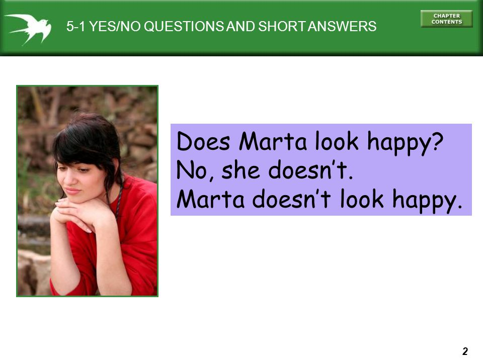 2 5-1 YES/NO QUESTIONS AND SHORT ANSWERS Does Marta look happy? No, she doesn't. Marta doesn't look happy.