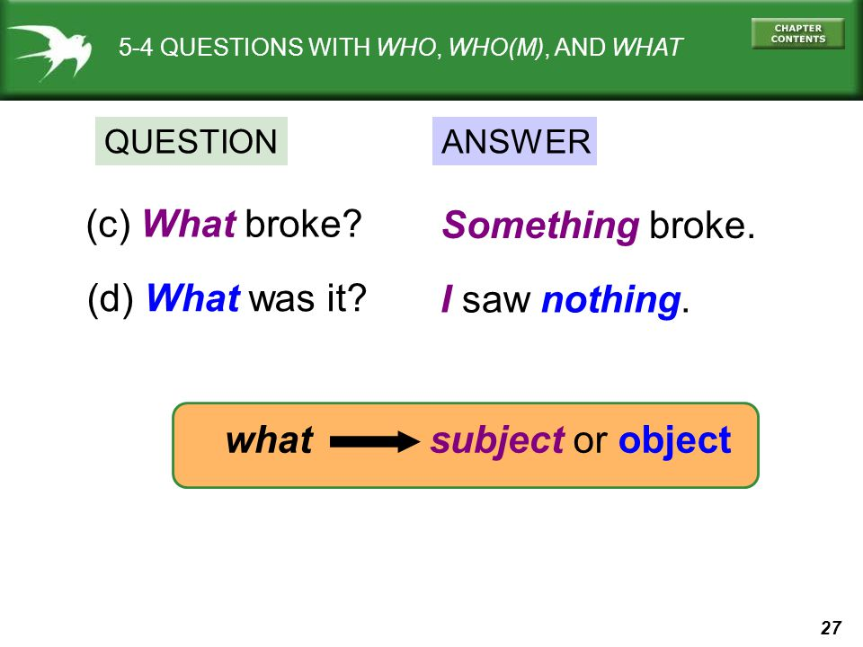 27 what subject or object 5-4 QUESTIONS WITH WHO, WHO(M), AND WHAT QUESTIONANSWER (c) What broke? Something broke. (d) What was it? I saw nothing.
