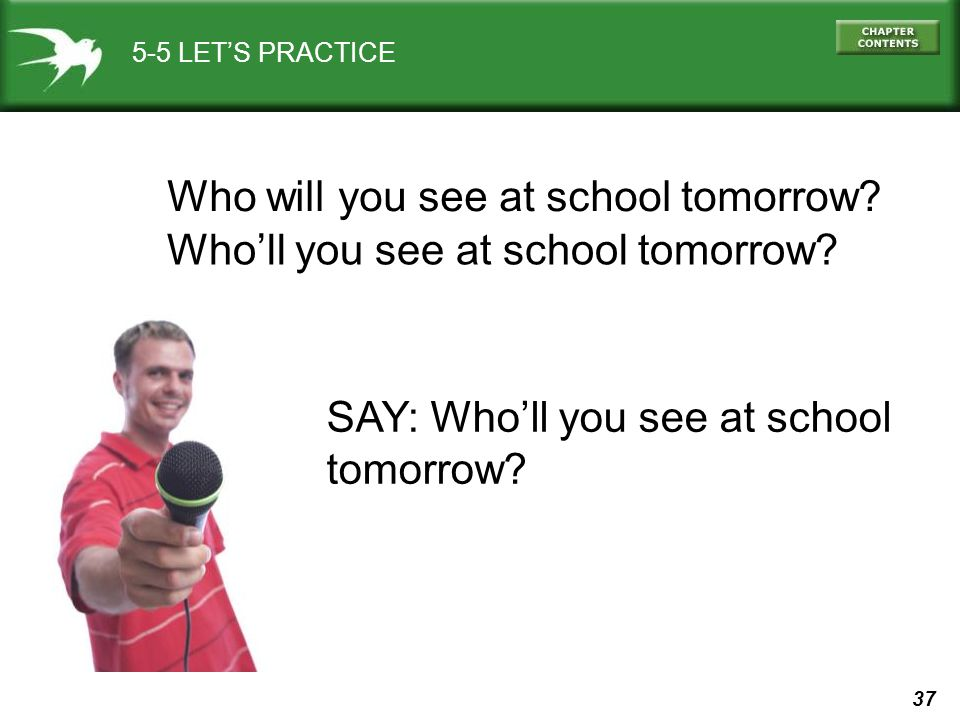 37 SAY: Who'll you see at school tomorrow? 5-5 LET'S PRACTICE Who will you see at school tomorrow? Who'll you see at school tomorrow?
