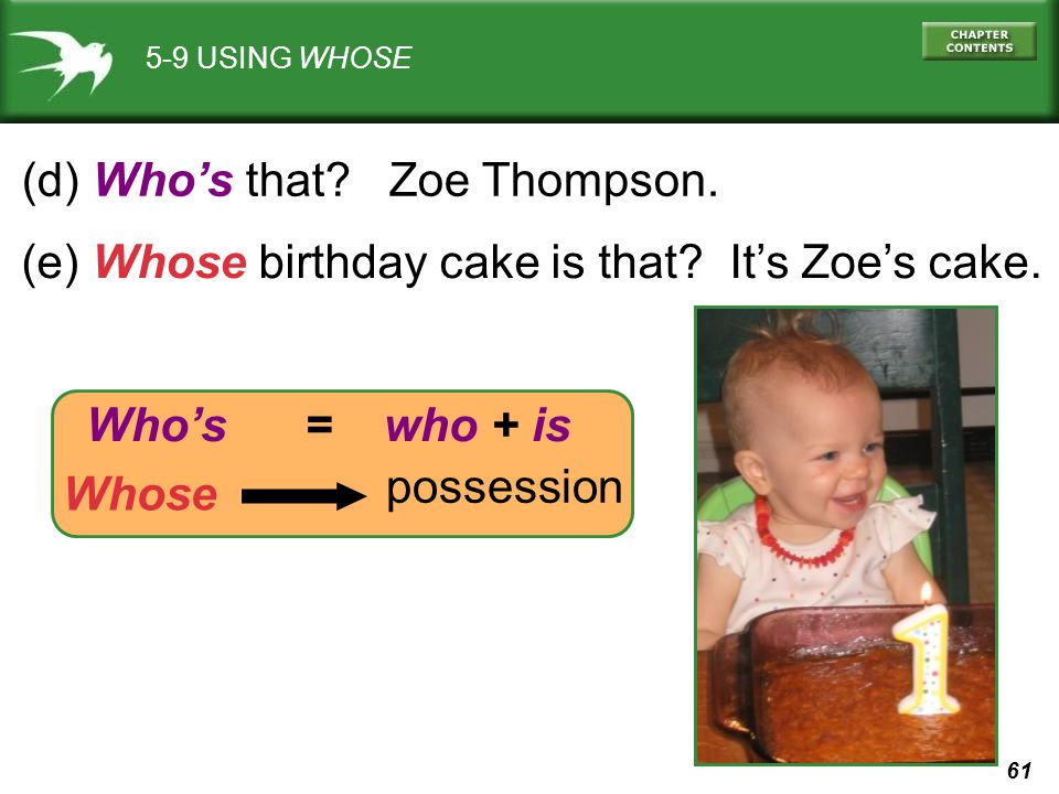 61 5-9 USING WHOSE (d) Who's that? Zoe Thompson. (e) Whose birthday cake is that? It's Zoe's cake. Whose possession Who's = who + is