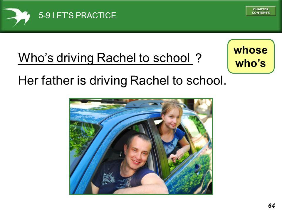 64 Who's driving Rachel to school _________________________ ? 5-9 LET'S PRACTICE whose who's Her father is driving Rachel to school.