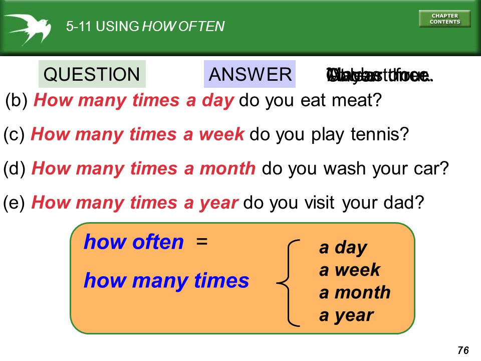 76 5-11 USING HOW OFTEN (b) How many times a day do you eat meat? Once. (c) How many times a week do you play tennis? Two or three. (d) How many times