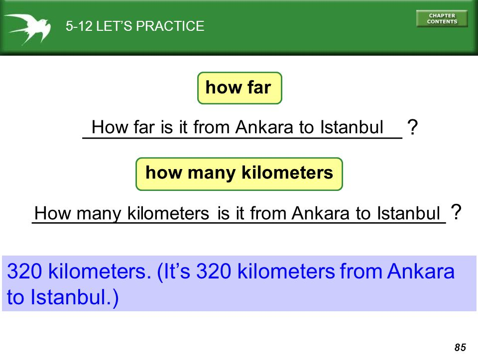 85 How many kilometers is it from Ankara to Istanbul ___________________________________ ? ___________________________ ? 5-12 LET'S PRACTICE How far i