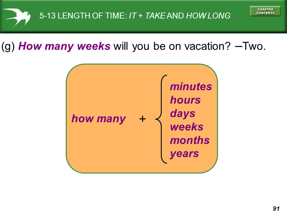 91 how many 5-13 LENGTH OF TIME: IT + TAKE AND HOW LONG (g) How many weeks will you be on vacation? – Two. + minutes hours days weeks months years