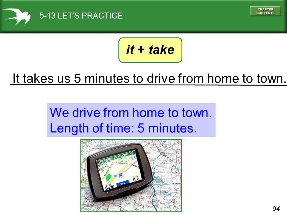 94 It takes us 5 minutes to drive from home to town. 5-13 LET'S PRACTICE We drive from home to town. Length of time: 5 minutes. it + take