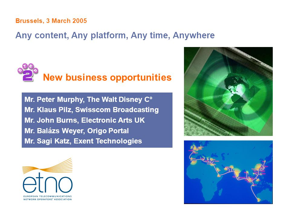 New business opportunities Brussels, 3 March 2005 Any content, Any platform, Any time, Anywhere Mr. Peter Murphy, The Walt Disney C° Mr. Klaus Pilz, S