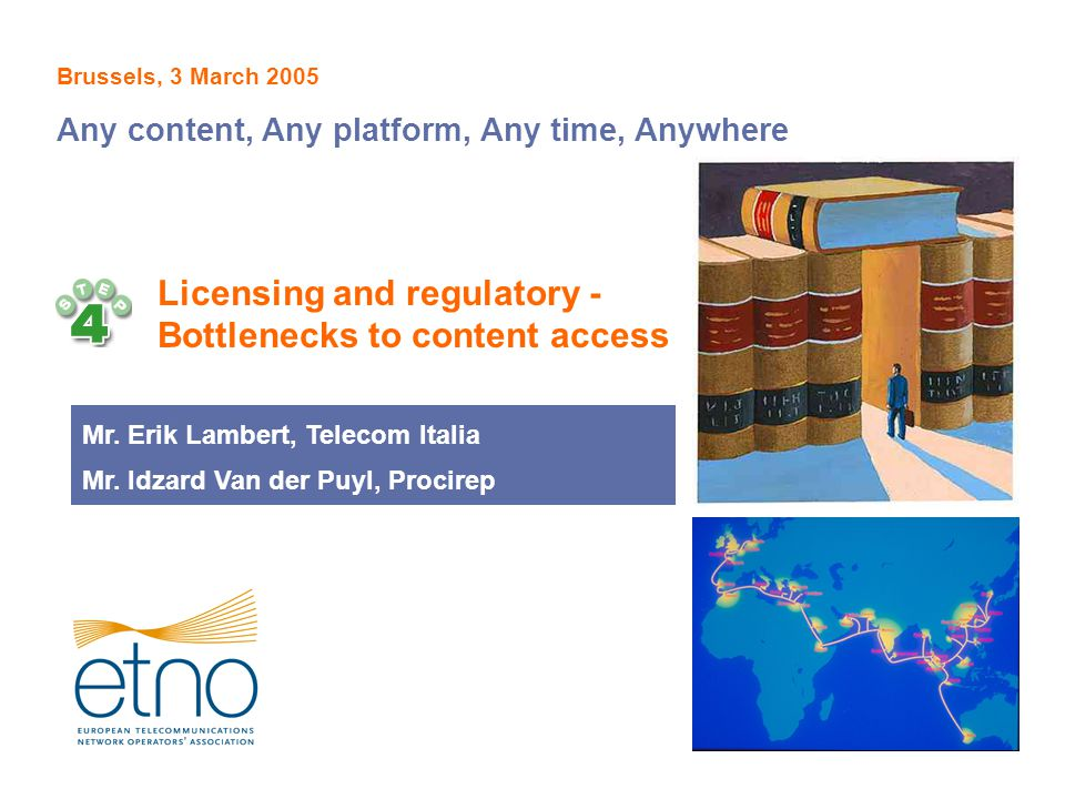 Licensing and regulatory - Bottlenecks to content access Brussels, 3 March 2005 Any content, Any platform, Any time, Anywhere Mr. Erik Lambert, Teleco