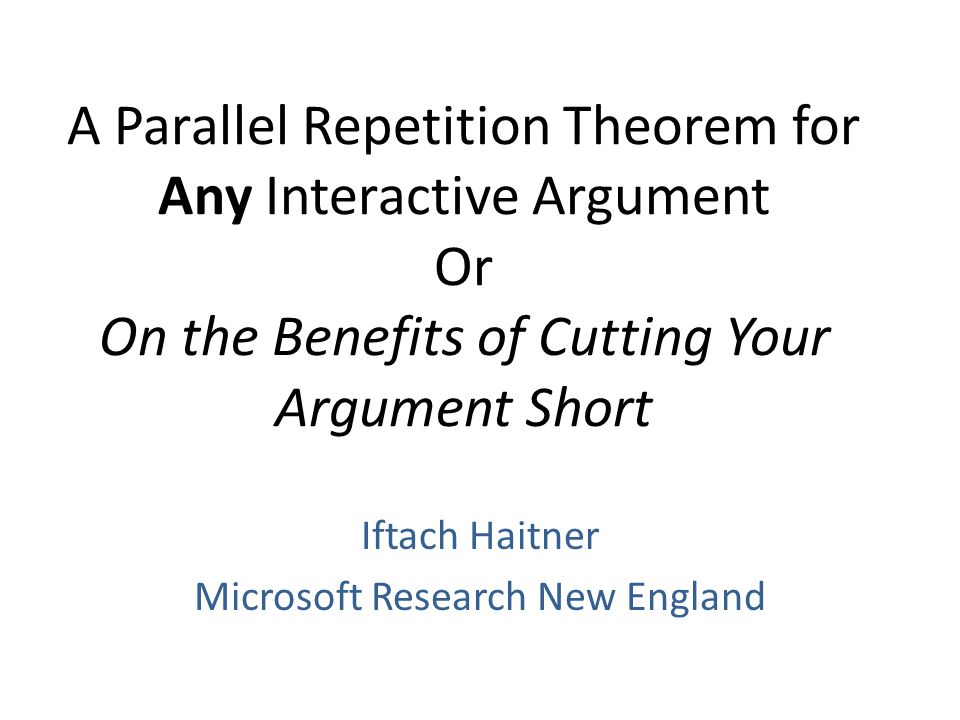 A Parallel Repetition Theorem for Any Interactive Argument Or On the Benefits of Cutting Your Argument Short Iftach Haitner Microsoft Research New England TexPoint fonts used in EMF.