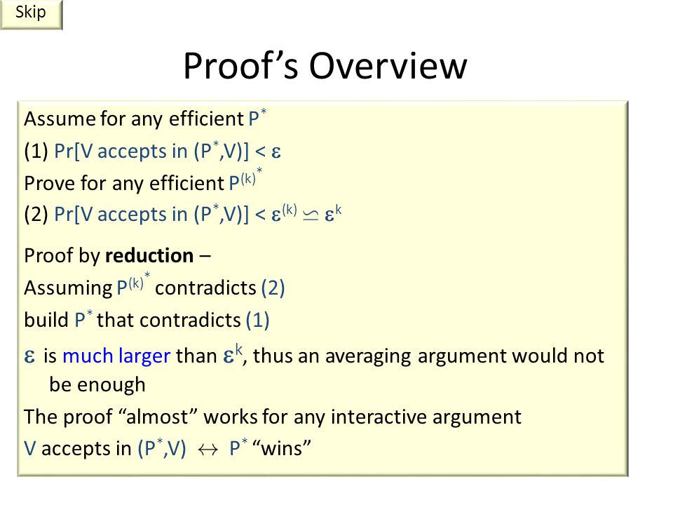 Proof's Overview Assume for any efficient P * (1) Pr[V accepts in (P *,V)] <  Prove for any efficient P (k) * (2) Pr[V accepts in (P *,V)] <  (k) w  k Proof by reduction – Assuming P (k) * contradicts (2) build P * that contradicts (1)  is much larger than  k, thus an averaging argument would not be enough The proof almost works for any interactive argument V accepts in (P *,V) $ P * wins Skip