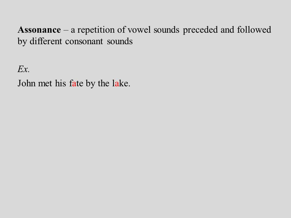 Assonance – a repetition of vowel sounds preceded and followed by different consonant sounds Ex.