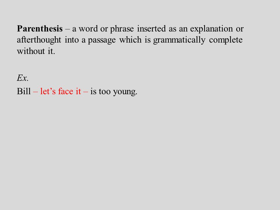 Parenthesis – a word or phrase inserted as an explanation or afterthought into a passage which is grammatically complete without it.