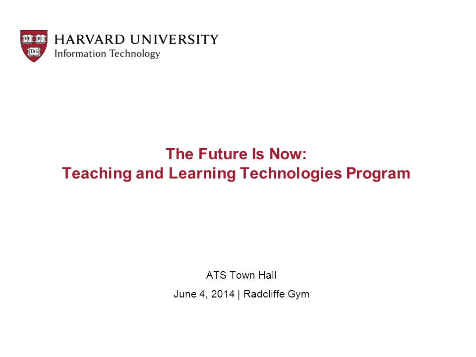 The Future Is Now: Teaching and Learning Technologies Program ATS Town Hall June 4, 2014 | Radcliffe Gym