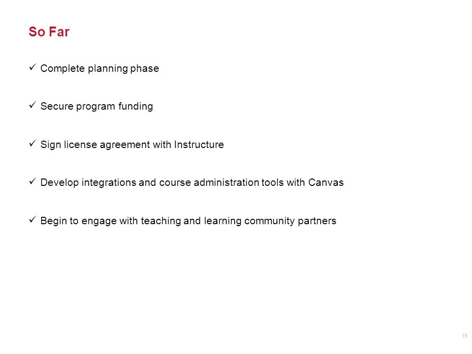 So Far Complete planning phase Secure program funding Sign license agreement with Instructure Develop integrations and course administration tools with Canvas Begin to engage with teaching and learning community partners 15