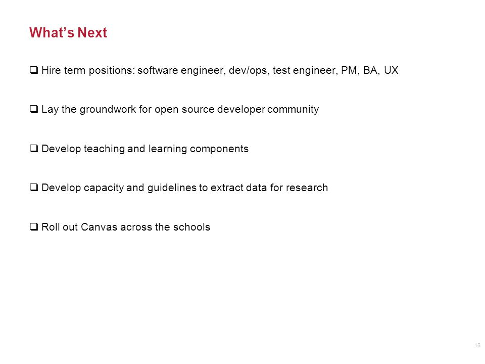 What's Next  Hire term positions: software engineer, dev/ops, test engineer, PM, BA, UX  Lay the groundwork for open source developer community  Develop teaching and learning components  Develop capacity and guidelines to extract data for research  Roll out Canvas across the schools 16