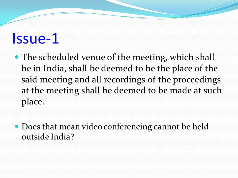 Issue-1 The scheduled venue of the meeting, which shall be in India, shall be deemed to be the place of the said meeting and all recordings of the pro