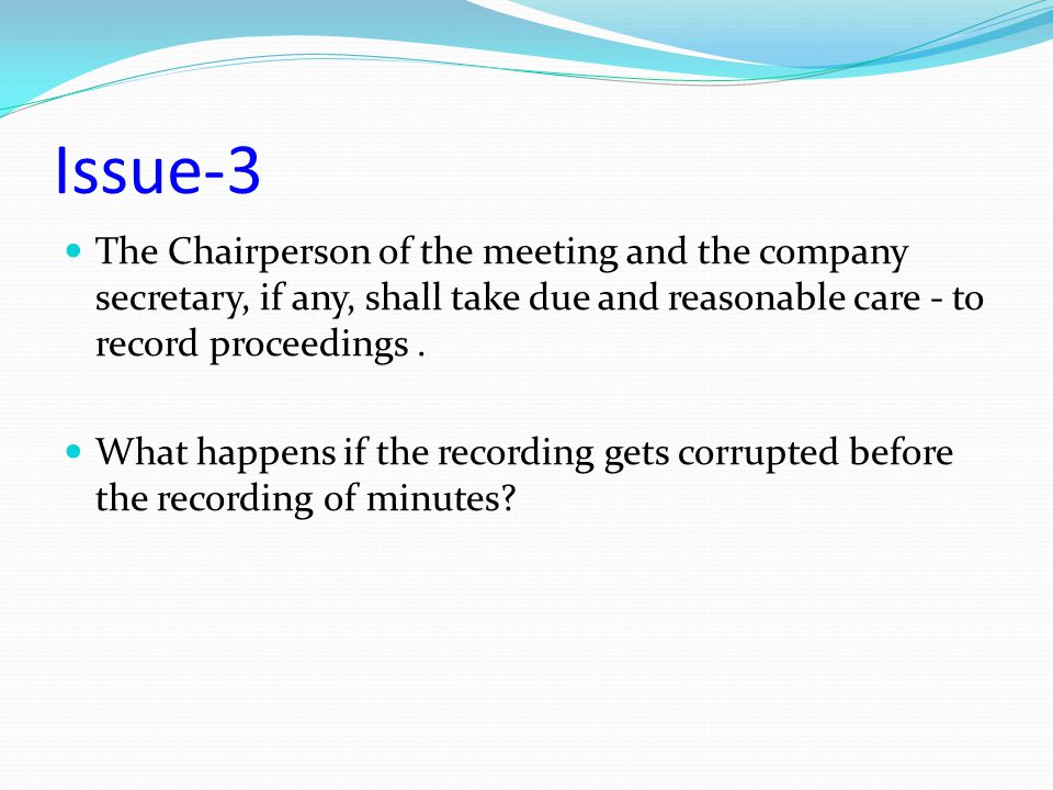Issue-3 The Chairperson of the meeting and the company secretary, if any, shall take due and reasonable care - to record proceedings. What happens if