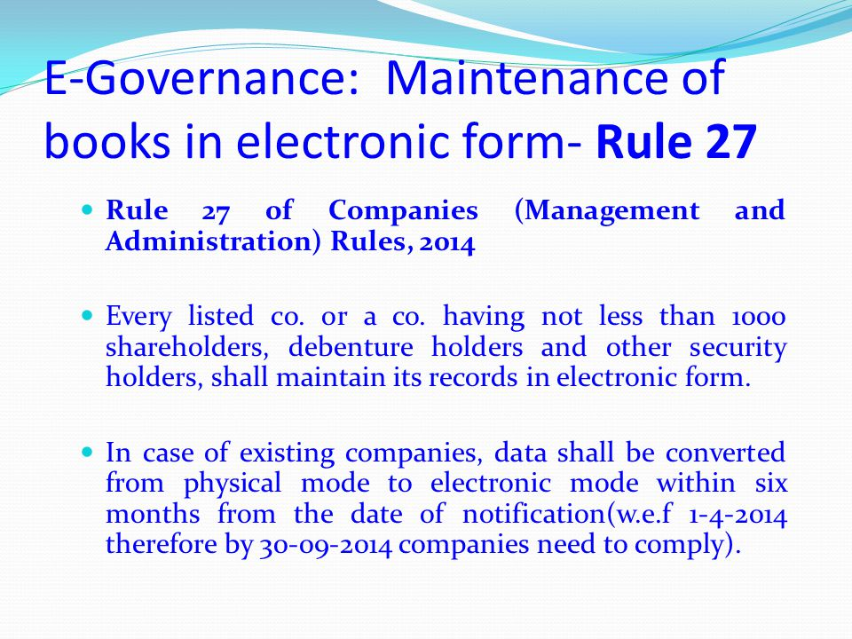 E-Governance: Maintenance of books in electronic form- Rule 27 Rule 27 of Companies (Management and Administration) Rules, 2014 Every listed co. or a