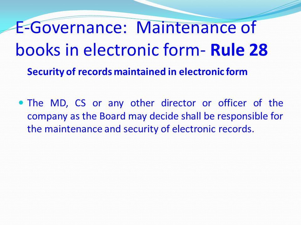 E-Governance: Maintenance of books in electronic form- Rule 28 Security of records maintained in electronic form The MD, CS or any other director or o