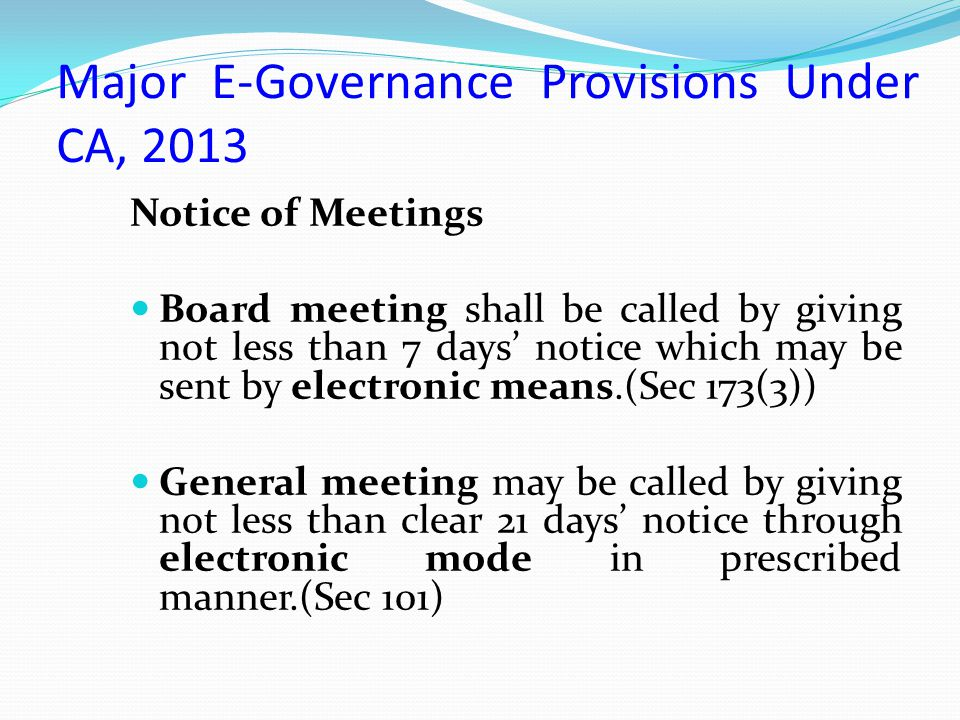 Major E-Governance Provisions Under CA, 2013 Notice of Meetings Board meeting shall be called by giving not less than 7 days' notice which may be sent