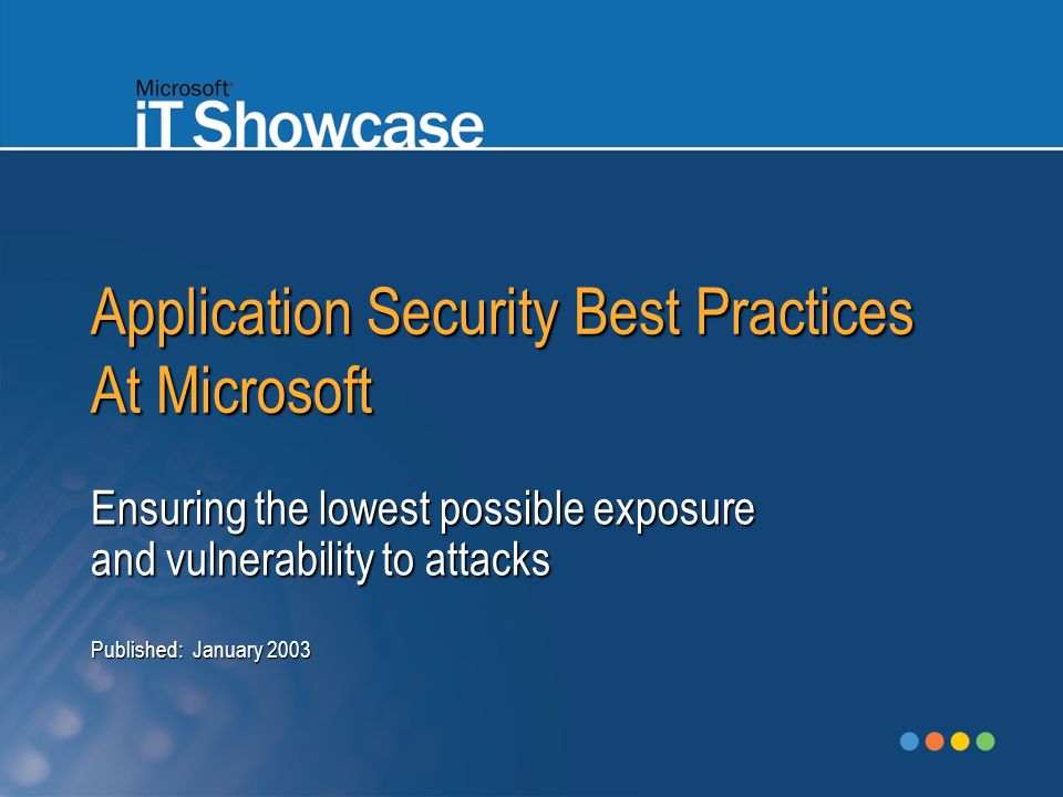 Application Security Best Practices At Microsoft Ensuring the lowest possible exposure and vulnerability to attacks Published: January 2003