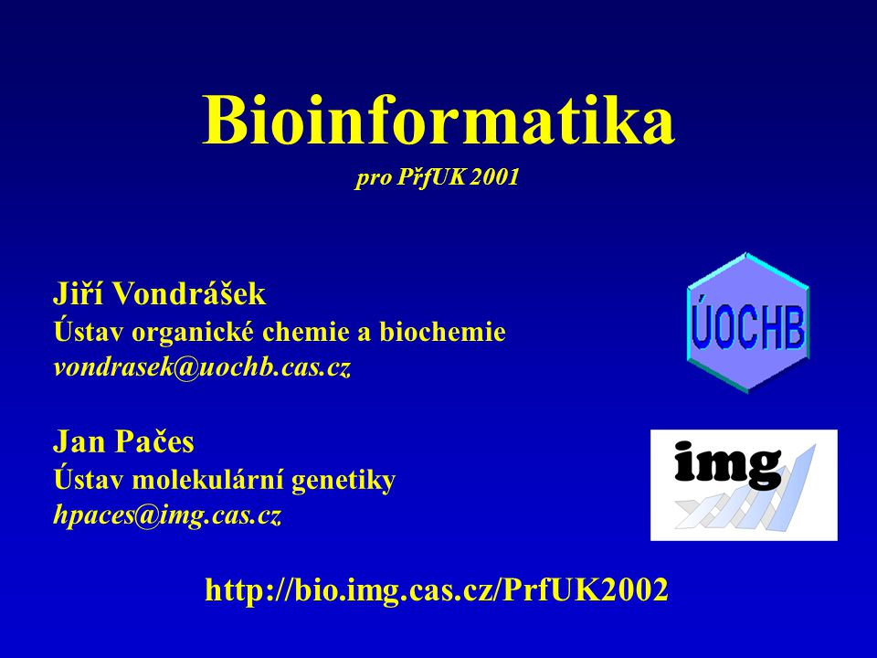 Jan Pačes Ústav molekulární genetiky hpaces@img.cas.cz Jiří Vondrášek Ústav organické chemie a biochemie vondrasek@uochb.cas.cz http://bio.img.cas.cz/PrfUK2002 Bioinformatika pro PřfUK 2001