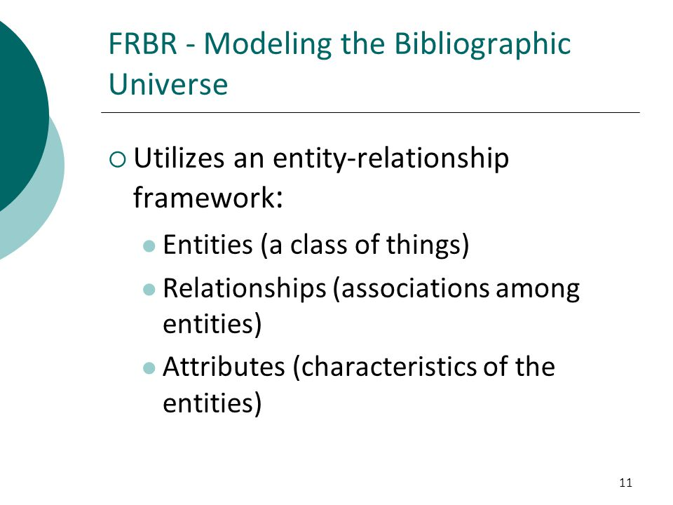 11 FRBR - Modeling the Bibliographic Universe  Utilizes an entity-relationship framework : Entities (a class of things) Relationships (associations a