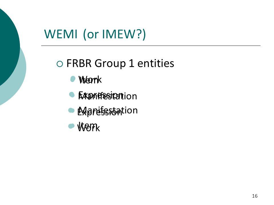 16 Work Expression Manifestation Item WEMI  FRBR Group 1 entities Work Expression Manifestation Item (or IMEW?)