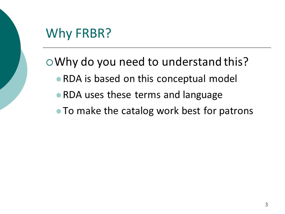 3 Why FRBR?  Why do you need to understand this? RDA is based on this conceptual model RDA uses these terms and language To make the catalog work bes