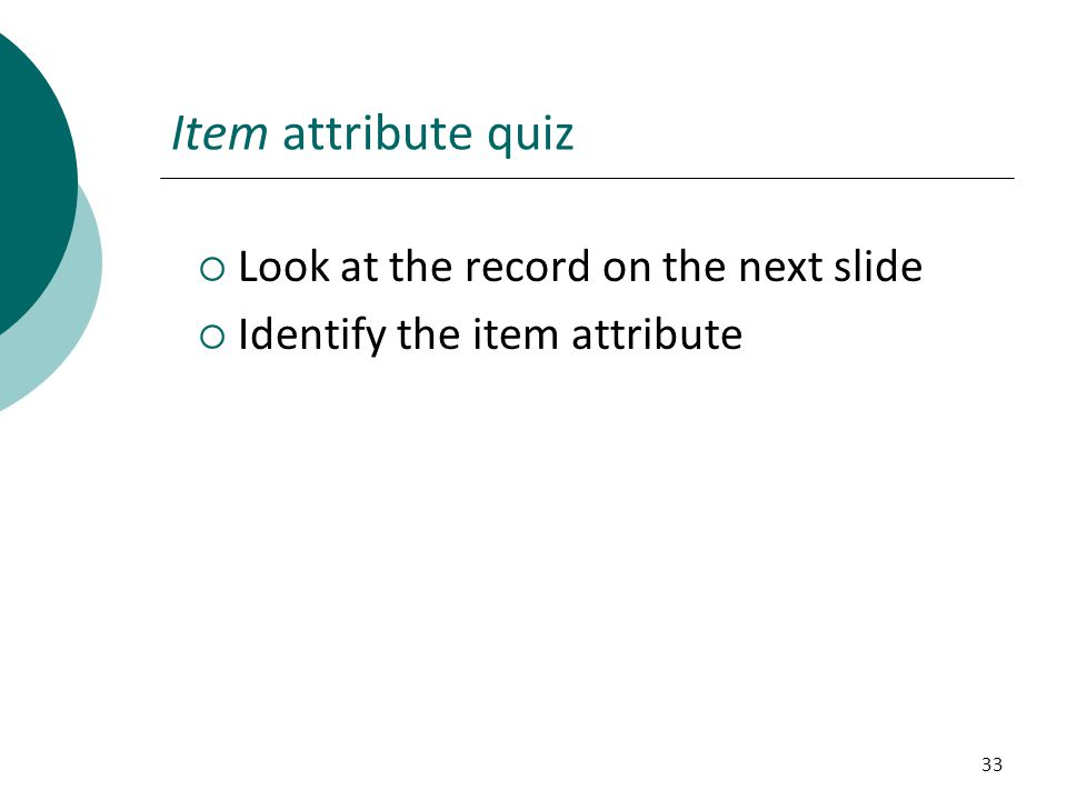 33 Item attribute quiz  Look at the record on the next slide  Identify the item attribute