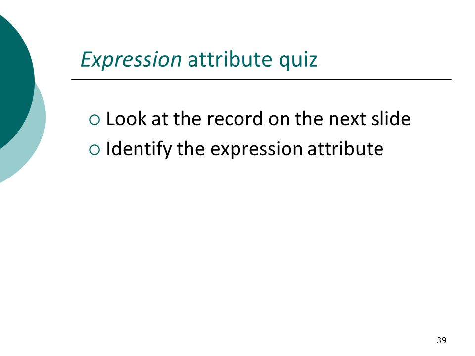 39 Expression attribute quiz  Look at the record on the next slide  Identify the expression attribute