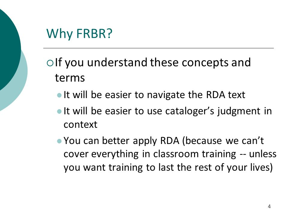 4 Why FRBR?  If you understand these concepts and terms It will be easier to navigate the RDA text It will be easier to use cataloger's judgment in c