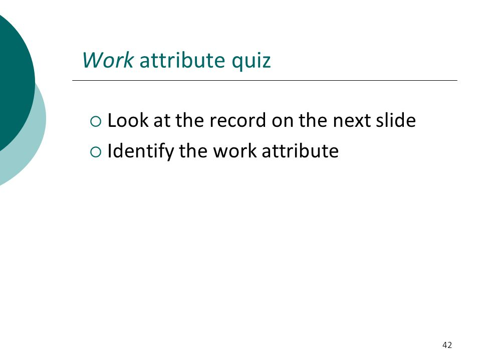 42 Work attribute quiz  Look at the record on the next slide  Identify the work attribute