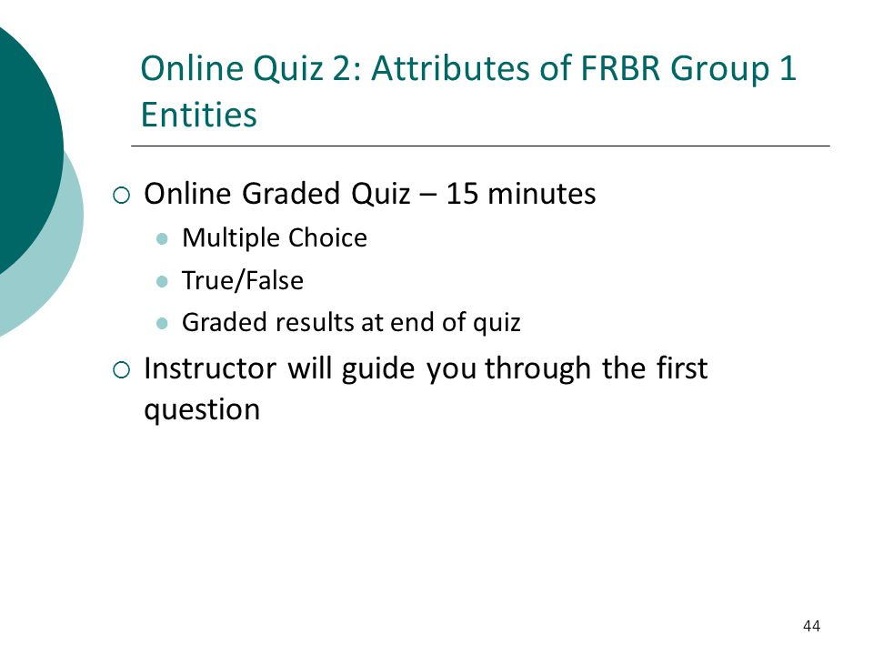 44 Online Quiz 2: Attributes of FRBR Group 1 Entities  Online Graded Quiz – 15 minutes Multiple Choice True/False Graded results at end of quiz  Ins