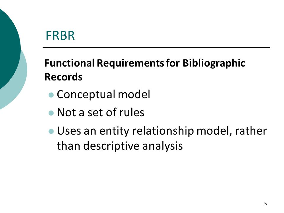 5 FRBR Functional Requirements for Bibliographic Records Conceptual model Not a set of rules Uses an entity relationship model, rather than descriptiv