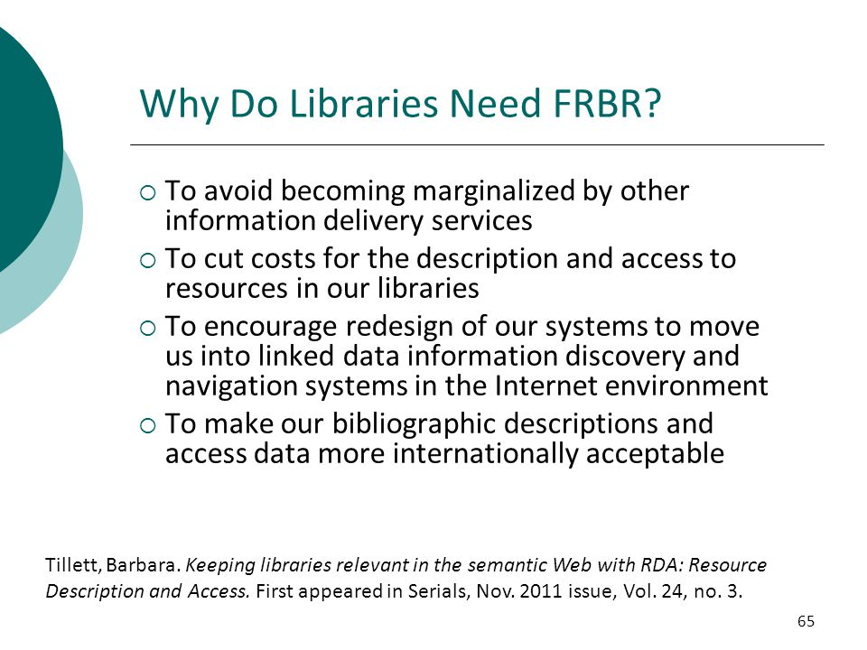 65 Why Do Libraries Need FRBR?  To avoid becoming marginalized by other information delivery services  To cut costs for the description and access t