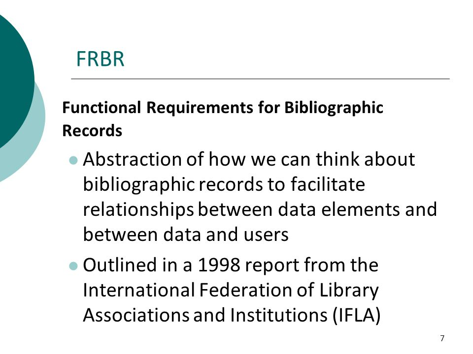 7 FRBR Functional Requirements for Bibliographic Records Abstraction of how we can think about bibliographic records to facilitate relationships betwe