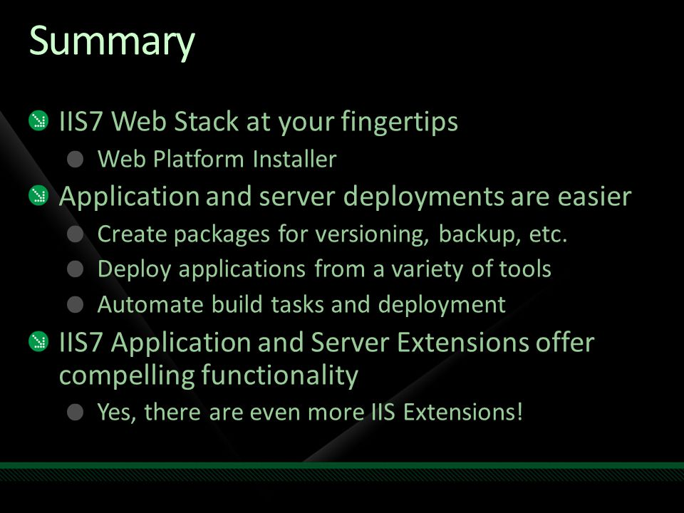 Summary IIS7 Web Stack at your fingertips Web Platform Installer Application and server deployments are easier Create packages for versioning, backup, etc.