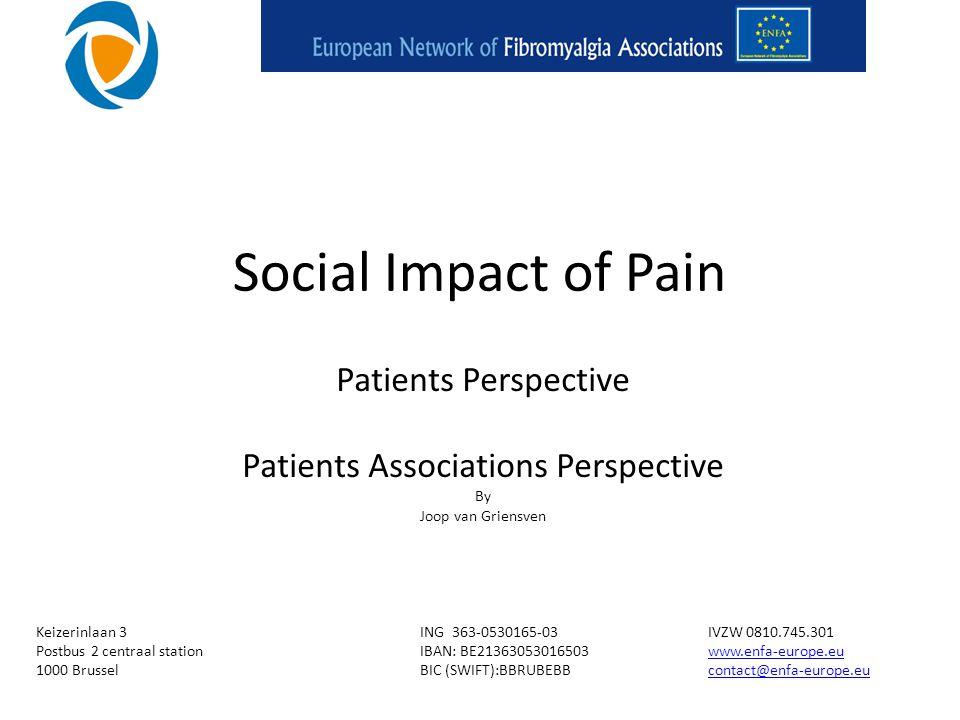 Social Impact of Pain Patients Perspective Patients Associations Perspective By Joop van Griensven Keizerinlaan 3ING 363-0530165-03IVZW 0810.745.301 Postbus 2 centraal stationIBAN: BE21363053016503www.enfa-europe.euwww.enfa-europe.eu 1000 BrusselBIC (SWIFT):BBRUBEBBcontact@enfa-europe.eucontact@enfa-europe.eu